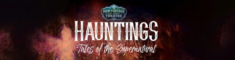 New Vintage Theatre - Hauntings Tales of the Supernatural